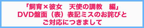 【重要なお知らせ】「飼育×彼女 天使の調教 編」DVD盤面(表)表記ミスのお詫び